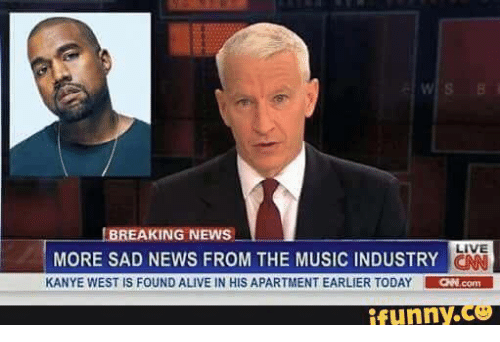Alive, Funny, and Kanye: BREAKING NEWS  LIVE  MORE SAD NEWS FROM THE MUSIC INDUSTRY  KANYE WEST IS FOUND ALIVE IN HIS APARTMENT EARLIER TODAY  LaNcom  funny