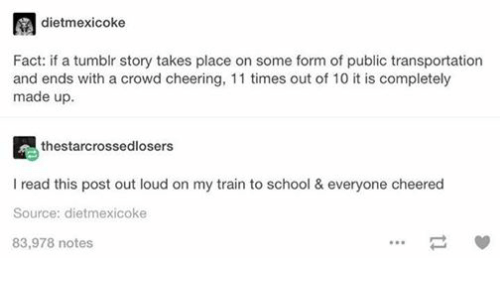 crowd cheering: A dietmexicoke  Fact: if a tumblr story takes place on some form of public transportation  and ends with a crowd cheering, 11 times out of 10 it is completely  made up.  thestarcrossedlosers  read this post out loud on my train to school & everyone cheered  Source: dietmexicoke  83,978 notes