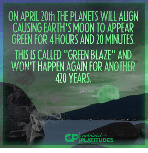 """Moon, Planets, and Dank Memes: ON APRIL 20th THE PLANETS WILL ALIGN  CAUSINGEARTH'S MOON TO APPEAR  GREEN FOR HOURS AND 20 MINUTES  THIS IS CALLED """"GREENBLAZE"""" AND  WON'T HAPPEN AGAIN FOR ANOTHER  420 YEARS  PLATITUDES"""