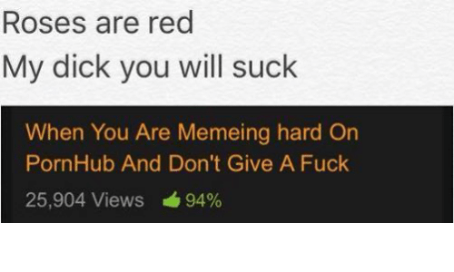 Dicks, Fucking, and Meme: Roses are red  My dick you will suck  When You Are Memeing hard on  PornHub And Don't Give A Fuck  25,904 Views 94%