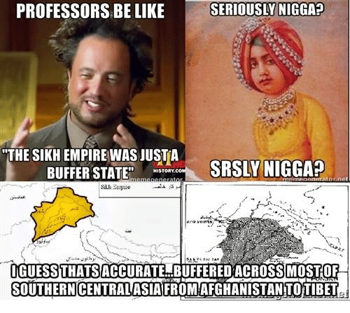 """Sick Sikh: PROFESSORS BE LIKE SERIOUSLY NIGGA?  """"THE SIKH EMPIRE WAS JUST A  SRSLY NIGGA?  BUFFER STATE""""  HISTORY  IGUESS THATSACCURATE BUFFERED ACROSSIMOSTOF  SOUTHERNCENTRALASIAFROM AFGHANISTAN TOTIBET"""