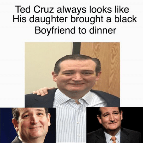 Ted, Ted Cruz, and Black: Ted Cruz always looks like  His daughter brought a black  Boyfriend to dinner