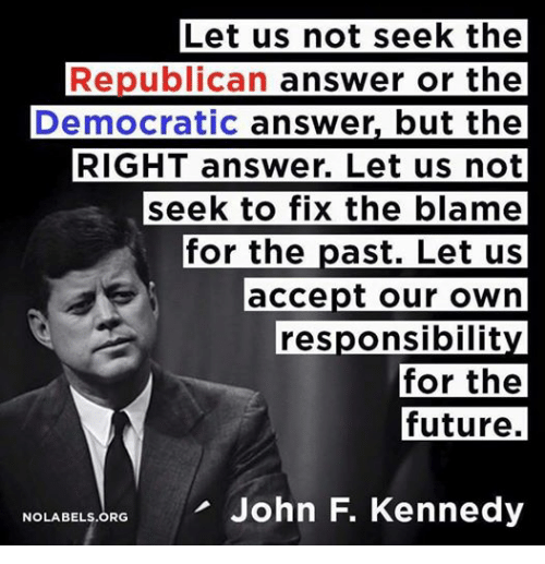 Future, John F. Kennedy, and Conservative: Let us not seek the  Republican  answer or the  Democratic answer, but the  RIGHT answer. Let us not  seek to fix the blame  for the  ast. Let us  accept our own  responsibility  for the  future.  NOLABELSORG John F. Kennedy