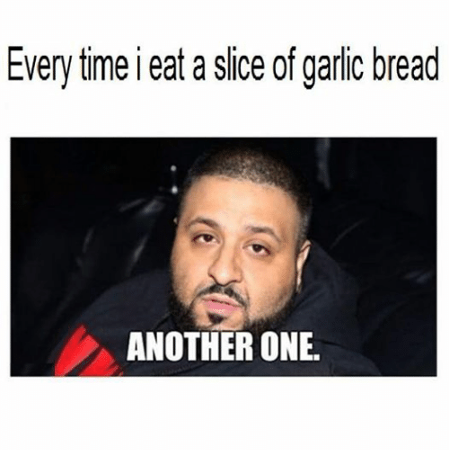 Another One, Another One, and Time: Every time i eat a slice of garlic bread  ANOTHER ONE.
