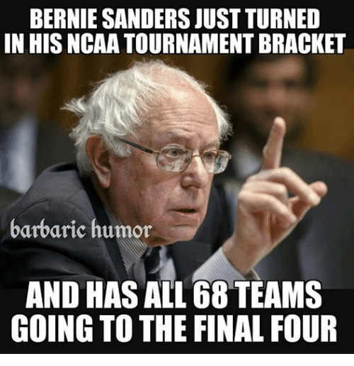 Bernie Sanders, Finals, and Conservative: BERNIE SANDERS JUST TURNED  IN HISNCAA TOURNAMENT BRACKET  barbaric humor  AND HAS ALL 68 TEAMS  GOING TO THE FINAL FOUR