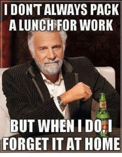 Work, Home, and Mechanic: IDONTALWAYS PACK  A LUNCH FOR WORK  BUT WHENIDOI  FORGET IT AT HOME