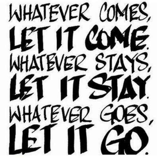 Relationships: WHATEVER COMEC  LET IT COME  WHATEVER STAYS  LET STAY  WHATEVER EDER,