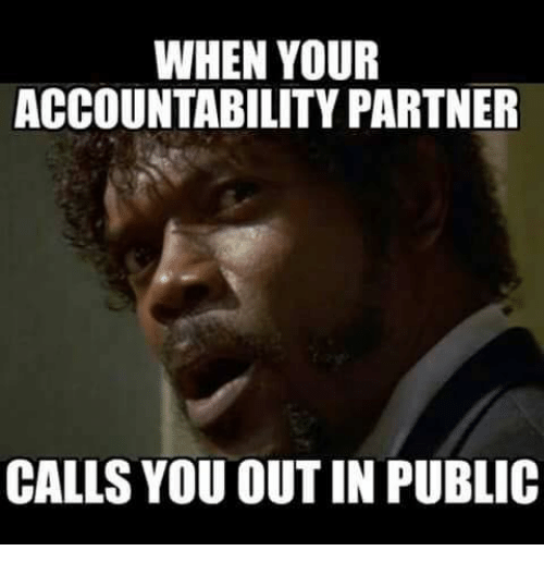 Christian Memes, Accounting, and Yours: WHEN YOUR  ACCOUNTABILITY PARTNER  CALLS YOU OUTIN PUBLIC