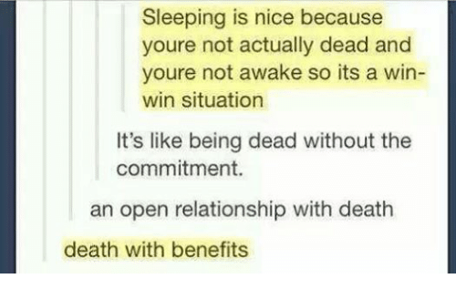 Relationships: Sleeping is nice because  youre not actually dead and  youre not awake so its a win-  win situation  It's like being dead without the  commitment.  an open relationship with death  death with benefits