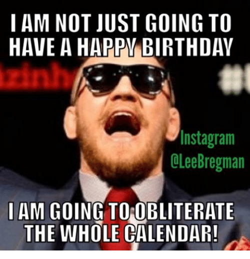 Birthday, Calendar, and Mma: I AM NOT JUST GOING TO  HAVE A HAPPW BIRTHDAY  Insta gram  OLee Bregman  I AM GOING TO OBLITERATE  THE WHOLE CALENDAR!