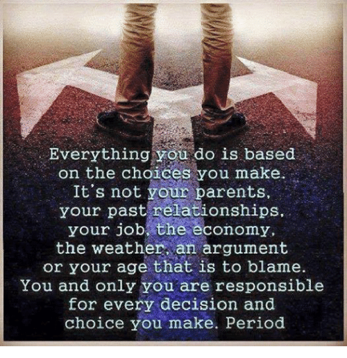 Military: Everything you do is based  on the choices you make.  It's not your parents  your past relationships,  your job the economy,  the weather an argument  or your age that is to blame.  You and only you are responsible  for every decision and  choice you make. Period
