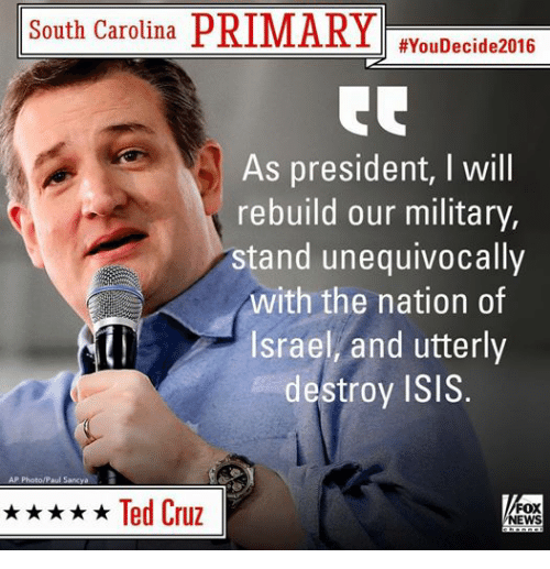 Isis, News, and Ted: PRIMARY  South Carolina  #You Decide 2016  As president, Will  rebuild our military,  stand unequivocally  with the nation of  Israel, and utterly  destroy ISIS  AP Photo/Paul Sancya  Ted Cruz  FOX  NEWS