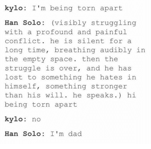 Dad, Han Solo, and Star Wars: kylo: I'm being torn apart  Han Solo (visibly struggling  with a profound and painful  conflict.  he is silent for a  long time, breathing audibly in  the empty space then the  struggle is over  and he has  lost to something he hates in  himself, something stronger  than his will  he speaks.) hi  being torn apart  kylo  no  Han Solo  I'm dad