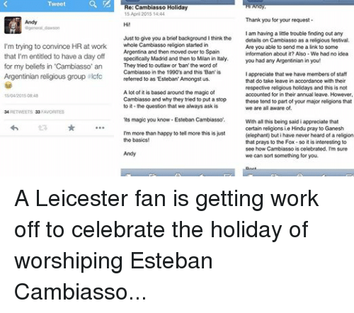 Cambiasso: Tweet  Re: Cambiasso Holiday  15 April 2015 14:44  Thank you for your request  Andy  Hi!  Ogeneral dawson  Just I am having a little trouble finding out any  to give you a brief background I think the  details on Cambiasso as a religious festival  I'm trying to convince HR at work  whole Cambiasso religion started in  Are you able to send me a link to some  Argentina and then moved over to Spain  information about it? Also -We had no idea  that I'm entitled to have a day off  specifically Madrid and then to Milan in Italy.  you had any  Argentinian in you!  They tried to outlaw or ban' the word of  for my beliefs in 'Cambiasso' an  Cambiasso in the 1990s and this 'Ban' is  appreciate that we have members of staff  Argentinian religious group filcfc  referred to as 'Esteban' Amongst us.  that do take leave in accordance with their  respective religious holidays and this is not  A lot of it is based around the magic of  accounted for in their annual leave. However,  15/04/2015 0848  Cambiasso and why they tried to put a stop  these tend to part of your major religions that  to it the question that we always ask is  we are all aware of.  34 RETWEETS 33 FAVORITES  its magic you know Esteban Cambiasso.  With all this being said i appreciate that  certain religions ie Hindu pray to Ganesh  I'm more than happy to tell more this is just  (elephant) but i have never heard of a religion  the basics!  that prays to the Fox so it is interesting to  see how Cambiasso is celebrated. I'm sure  Andy  we can sort something for you. A Leicester fan is getting work off to celebrate the holiday of worshiping Esteban Cambiasso...