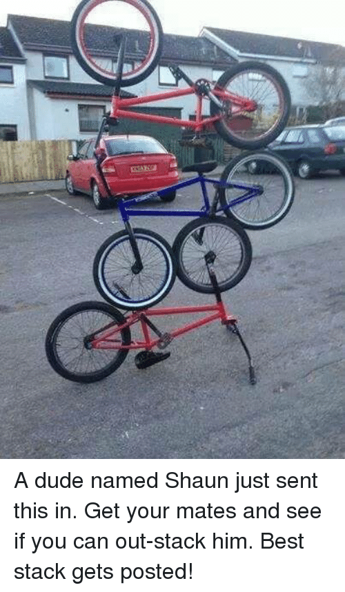 BMX: A dude named Shaun just sent this in. Get your mates and see if you can out-stack him. Best stack gets posted!