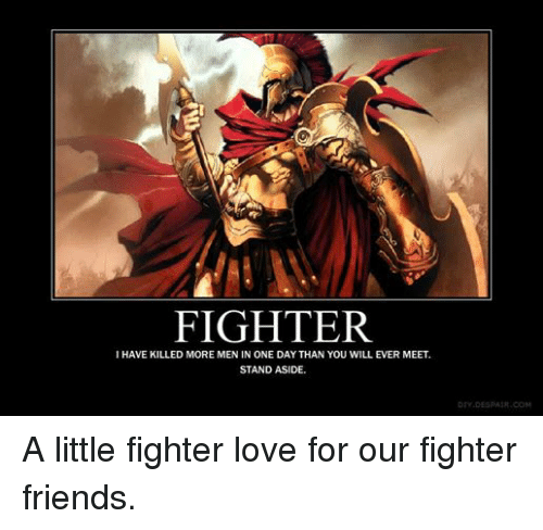 DnD: FIGHTER  I HAVE KILLED MORE MEN IN ONE DAY THAN YOU WILL EVER MEET.  STAND ASIDE.  DESPAIR. COM A little fighter love for our fighter friends.