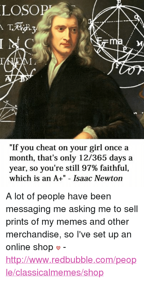 """Cheating, Girls, and Meme: LOSOPT  """"If you cheat on your girl once a  month, that's only 12/365 days a  year, so you're still 97% faithful,  which is an A+"""" Isaac Newton A lot of people have been messaging me asking me to sell prints of my memes and other merchandise, so I've set up an online shop  - http://www.redbubble.com/people/classicalmemes/shop"""