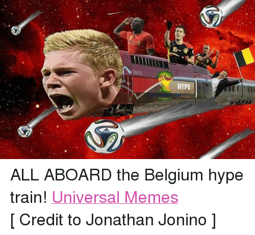 meme: HYPE ALL ABOARD the Belgium hype train! Universal Memes [ Credit to Jonathan Jonino ]