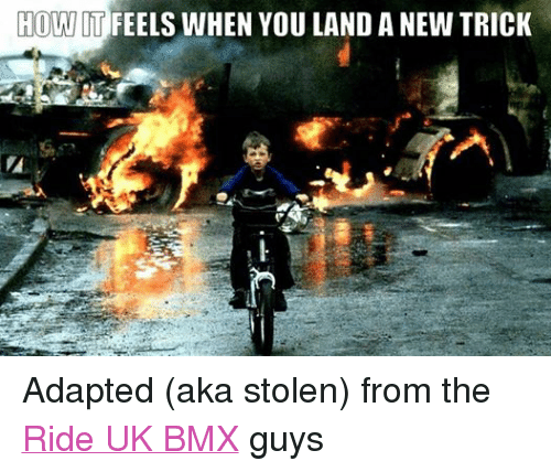 BMX: HOW IT  FEELS WHEN YOU LANDANEW TRICK Adapted (aka stolen) from the Ride UK BMX guys