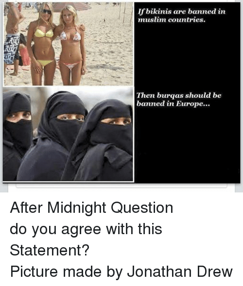 Muslim, Bikini, and Europe: If bikinis are banned in  muslim countries.  Then burqas should be  banned in Europe... After Midnight Question do you agree with this Statement? Picture made by Jonathan Drew