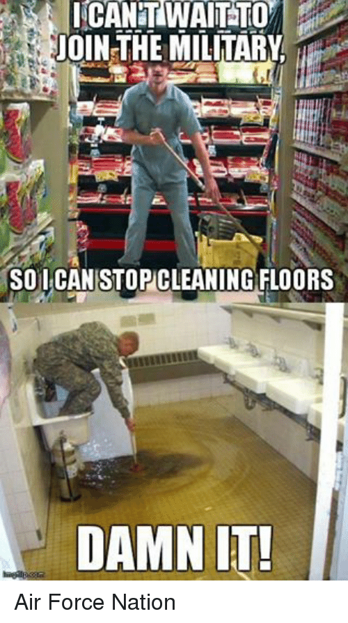 Air Force: JOIN THE MILITARY  SO I CAN STOPCLEANING FLOORS  DAMN IT! Air Force Nation