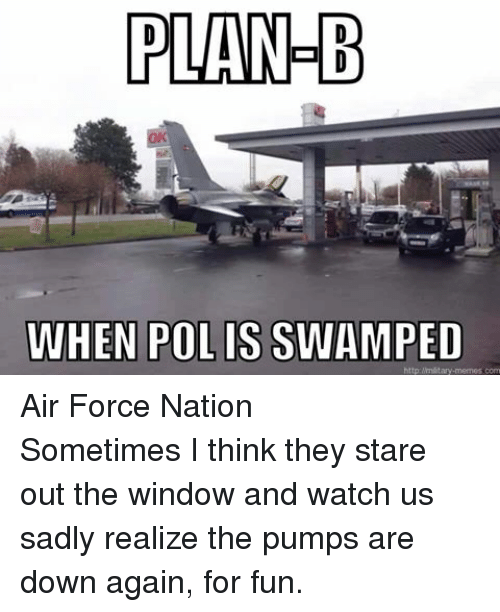 Meme, Memes, and Plan B: PLAN B  WHEN POLIS SWAMPED  http://military memes com Air Force NationSometimes I think they stare out the window and watch us sadly realize the pumps are down again, for fun.