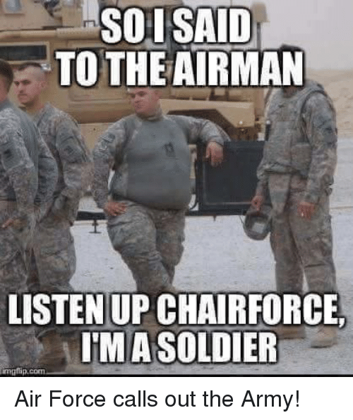 Soldiers, Ups, and Army: SOI SAID  TO THE AIRMAN  LISTEN UP CHAIRFORCE  IMA SOLDIER  com Air Force calls out the Army!