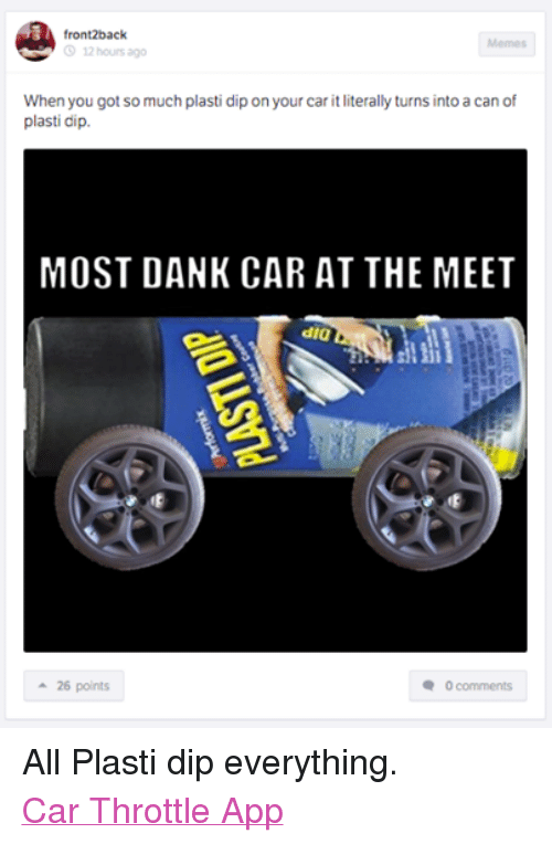 Cars, Dank, and Apps: front2back.  12 hours ago  When you got so much plasti dip on your car it literally turns into a can of  plasti dip.  MOST DANK CAR AT THE MEET  dia  a 26 points  0 comments All Plasti dip everything. Car Throttle App