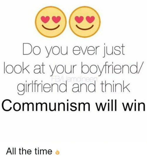 Dank Memes: Do you ever just  ook at your boyfriend  girlfriend and think  Communism will win All the time