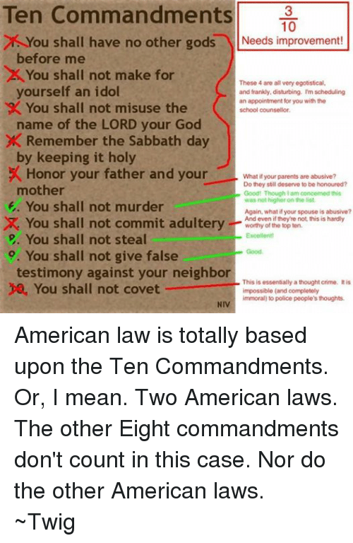 The Ten Commandments: Ten Commandments  10  ou shall have no other gods  Needs improvement!  before me  x You shall not make for  These 4 are all very egotistical,  yourself an idol  and frankly, disturbing. I'm scheduling  an appointment for you with the  9X You shall not misuse the  school counselor.  name of the LORD your God  X Remember the Sabbath day  by keeping it holy  Honor your father and your  What if your parents are abusive?  Do they still deserve to be honoured?  mother  Good! Though lam concerned this  was not higher an the list.  E. You shall not murder  Again, what if your spouse is abusive?  You shall not commit adultery  And even if they're not, this is hardly  worthy of the top ten.  Excellent!  You shall not steal  Good  9. You shall not give false  testimony against your neighbor  This is essentially a thought crime. It is  You shall not covet  impossible (and completely  immoral) to police people's thoughts.  NIV American law is totally based upon the Ten Commandments. Or, I mean.  Two American laws.  The other Eight commandments don't count in this case.  Nor do the other American laws. ~Twig