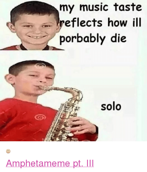 Music, Dank Memes, and How: my music taste  eflects how ill  porbably die  solo  Amphetameme pt. III