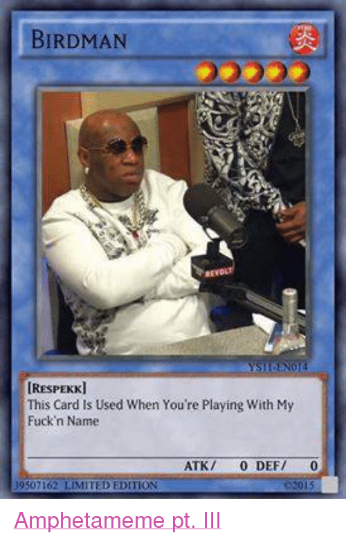 Birdman, Limited, and Dank Memes: BIRDMAN  IRESPEKKJ  This Card Is Used When You're Playing With My  Fuck'n Name  ATK  0 DEF/  0  39507162 LIMITED EDITION Amphetameme pt. III