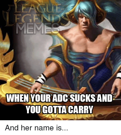 League of Legends, Meme, and Memes: MEME  WHEN YOUR ADC SUCKS AND  YOUGOTTA CARRY And her name is...