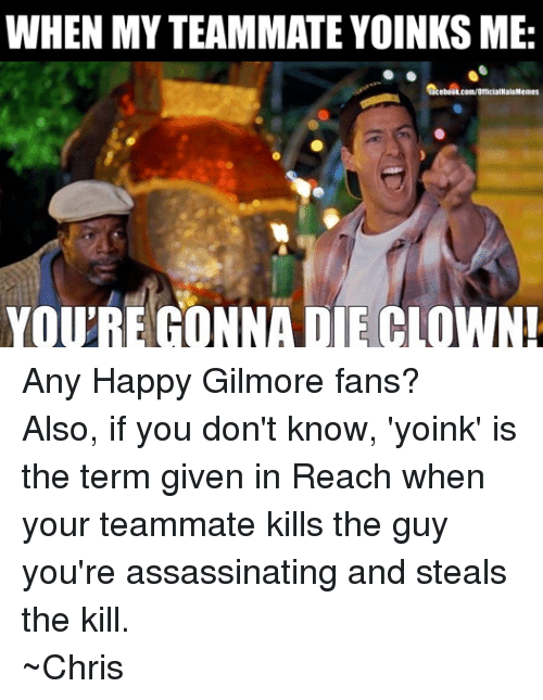 Yoink: WHEN MYTEAMMATE YOINKS ME:  lacebook.com/OfficialHaloMemes  YOURE GONNA DIE CLOWN! Any Happy Gilmore fans? Also, if you don't know, 'yoink' is the term given in Reach when your teammate kills the guy you're assassinating and steals the kill. ~Chris