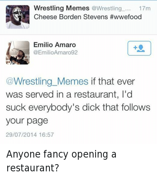 meme: Wrestling Memes  @Wrestling  17m  Cheese Borden Stevens #wwefood  Emilio Amaro  @Emilio Amaro92  Wrestling Memes  if that ever  was served in a restaurant, l'd  suck everybody's dick that follows  your page  29/07/2014 16:57 Anyone fancy opening a restaurant?