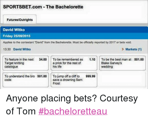 """The Bachelorette: SPORTSBET.com The Bachelorette  Futures/Outrights  David Witko  Friday  25/09/2015  Applies to the contestant """"David from the Bachelorette. Must be officially reported by 2017 or bets void.  13:30 David Witko  Markets (1)  To feature  in the next  34.00.  To be remembered as  1.10  To be the best man at  501.00  a prick for the rest of  Target knitting  Blake Garvey's  his life  Catalogue  wedding  To understand the bro 501.00  To  jump off a cliff to 999.99  code  save a drowning Sam  Frost Anyone placing bets? Courtesy of Tom #bacheloretteau"""
