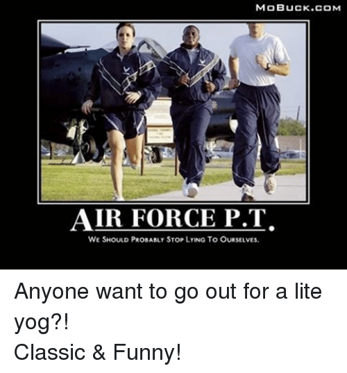 Air Force: MOBUCK.COM  AIR FORCE P.T.  WE SHOULD PROBABLY STOP LYING To OURSELVEs. Anyone want to go out for a lite yog?!Classic & Funny!
