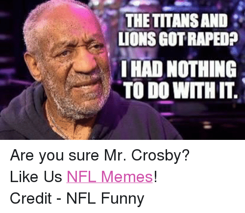 NFL: THETITANSAND  LIONS GOTRAPED?  HAD NOTHING  TO DO WITHIT Are you sure Mr. Crosby? Like Us NFL Memes! Credit - NFL Funny