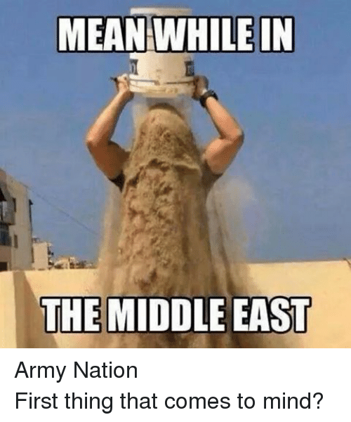 Funny Middle Eastern Meme : Meanwhile in the middle east army nationfirst thing that