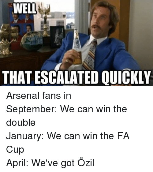 Arsenal, Soccer, and April: WELL  THAT ESCALATED QUICKLY Arsenal fans in September: We can win the double January: We can win the FA Cup April: We've got Özil