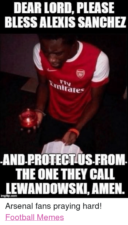 Arsenal, Meme, and Memes: DEAR LORD PLEASE  BLESSALEXIS SANCHEZ  mirates  AND PROTECTUS FROM  THE ONE THEY CALL  LEWANDOWSKI, AMEN. Arsenal fans praying hard!  Football Memes