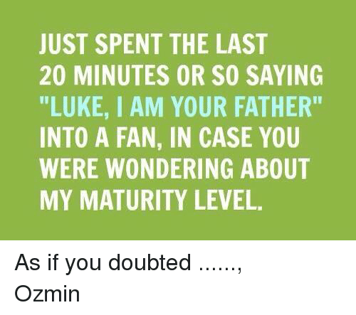 """Doubt: JUST SPENT THE LAST  20 MINUTES OR SO SAYING  """"LUKE, I AM YOUR FATHER''  INTO A FAN, IN CASE YOU  WERE WONDERING ABOUT  MY MATURITY LEVEL. As if you doubted ......, Ozmin"""