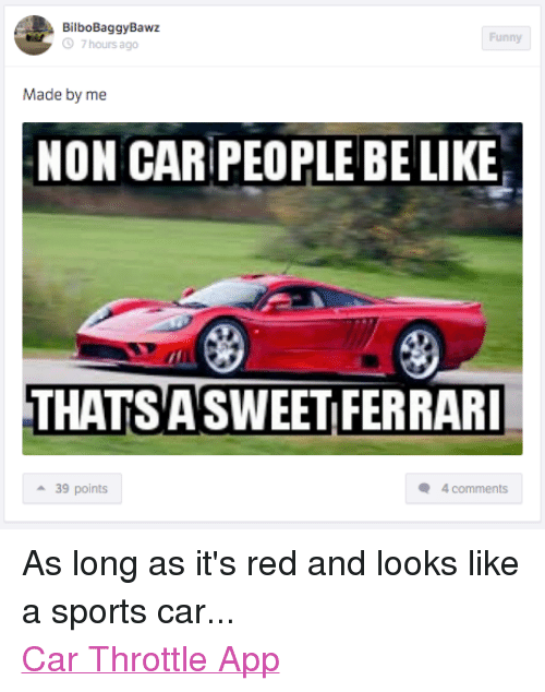 Be Like, Cars, and Ferrari: BilboBaggyBawz  Funny  7 hours ago  Made by me  NON CARPEOPLE BE LIKE  THATSASWEET FERRARI  39 points  4 comments As long as it's red and looks like a sports car... Car Throttle App