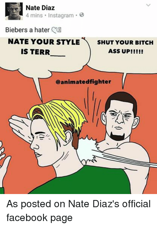 Animals, Anime, and Ass: Nate Diaz  4 mins Instagram  Biebers a hater  NATE YOUR STYLE  SHUT YOUR BITCH  IS TERR  ASS UP!  @animated fighter As posted on Nate Diaz's official  facebook page