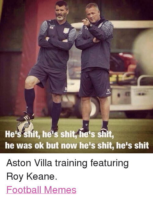 Football Memes: S RK  He  hit, heis shit he's shit,  he was ok but now he's shit, he's shit Aston Villa training featuring Roy Keane. Football Memes