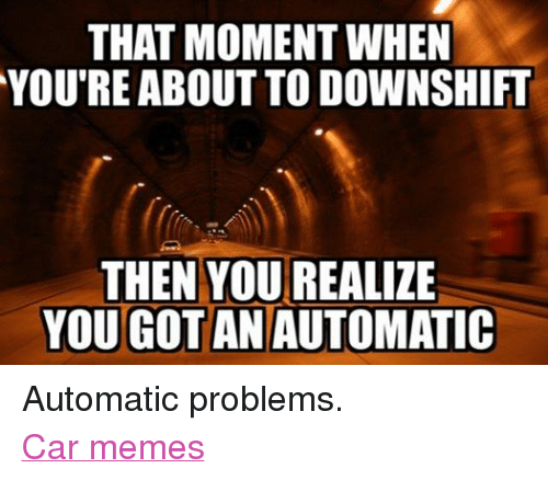 Facebook Automatic problems Car memes 6ce9f7 that moment when you're about to downshift then you realize