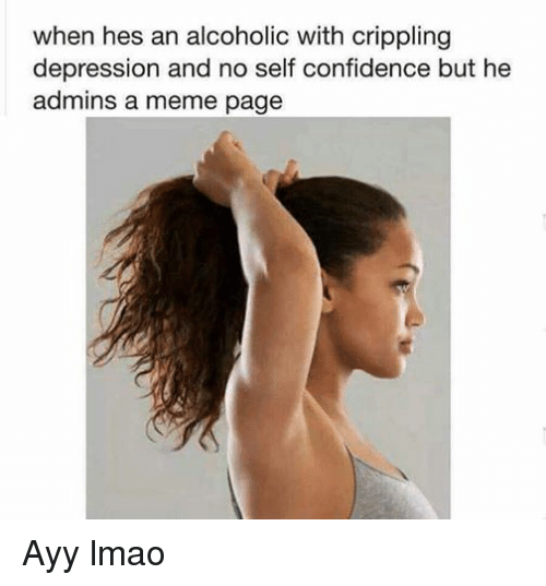 Ayy LMAO, Confidence, and Lmao: when hes an alcoholic with crippling  depression and no self confidence but he  admins a meme page Ayy lmao