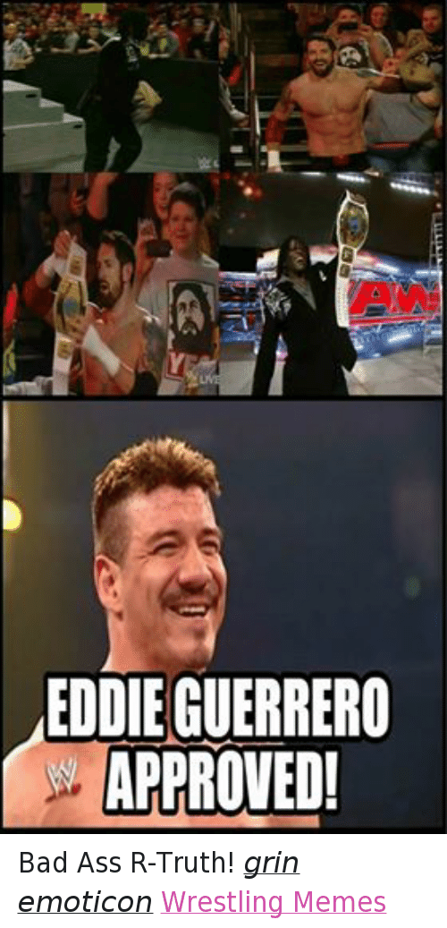 Ass, Bad, and Meme: EDDIE GUERRERO  APPROVED! Bad Ass R-Truth! grin emoticon Wrestling Memes