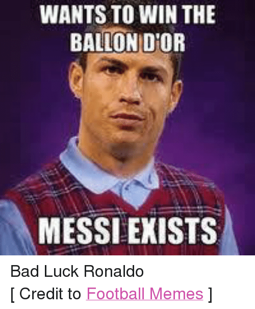 Bad, Meme, and Memes: WANTS TO WIN THE  BALLON DIOR  MESSI EXISTS Bad Luck Ronaldo [ Credit to Football Memes ]