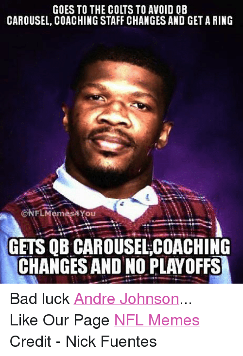 Bad, Meme, and Memes: GOES TO THE COLTS TO AVOID OB  CAROUSEL, COACHING STAFF CHANGES AND GET A RING  CONFLMémés24You  GETS QB CAROUSELCOACHING  CHANGES AND NO PLAYOFFS Bad luck Andre Johnson... Like Our Page NFL Memes Credit - Nick Fuentes